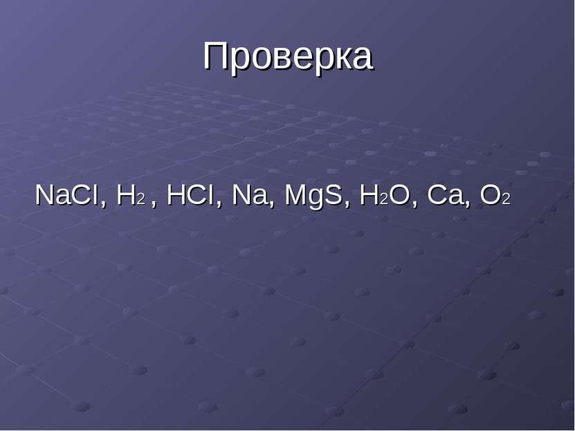 Проверка NaCI, H2 , HCI, Na, MgS, H2O, Ca, O2