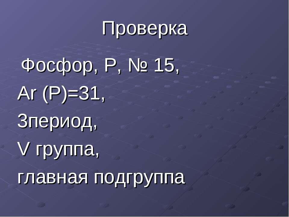 Проверка Фосфор, P, № 15, Ar (Р)=31, 3период, V группа, главная подгруппа