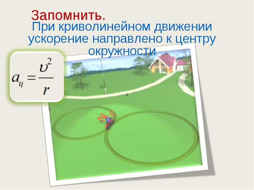 При криволинейном движении ускорение направлено к центру окружности Запомнить.