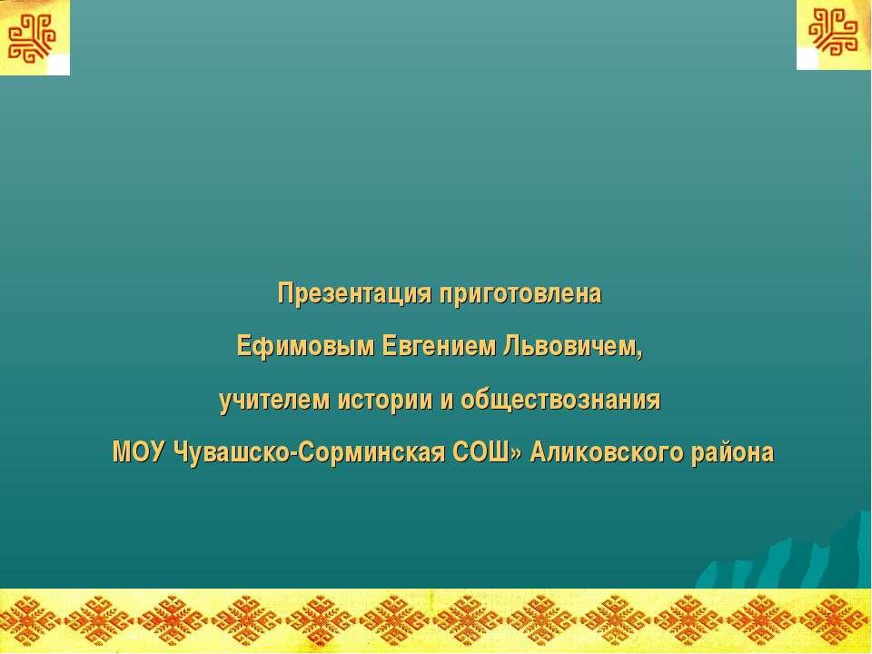 Презентация приготовлена Ефимовым Евгением Львовичем, учителем истории и обще...
