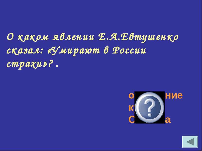 О каком явлении Е.А.Евтушенко сказал: «Умирают в России страхи»? . осуждение ...