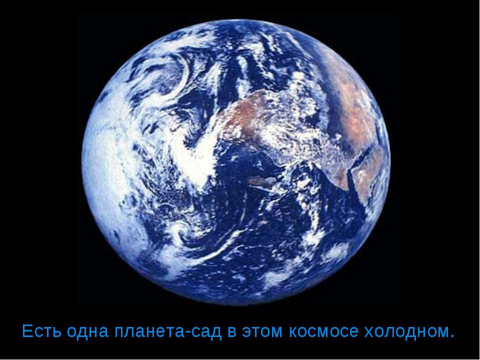 Есть одна планета-сад в этом космосе холодном.