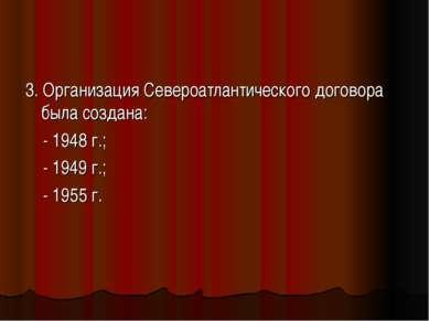 3. Организация Североатлантического договора была создана: - 1948 г.; - 1949 ...