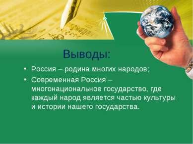 Выводы: Россия – родина многих народов; Современная Россия – многонационально...