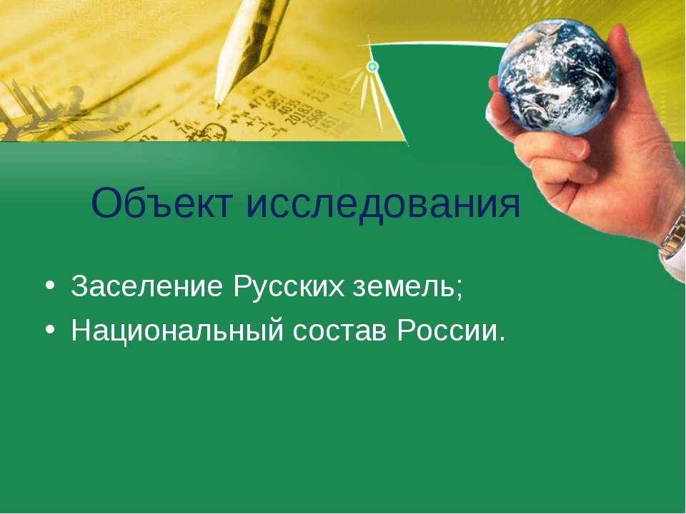 Объект исследования Заселение Русских земель; Национальный состав России.