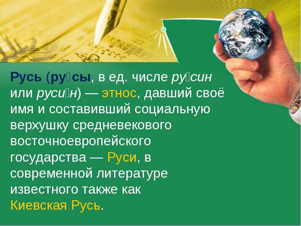 Русь (ру сы, в ед. числе ру син или руси н)— этнос, давший своё имя и состав...
