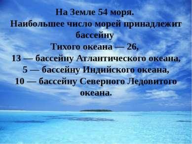 На Земле 54 моря. Наибольшее число морей принадлежит бассейну Тихого океана —...