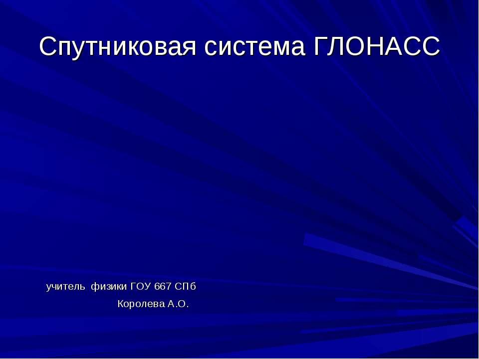 Спутниковая система ГЛОНАСС учитель физики ГОУ 667 СПб Королева А.О.