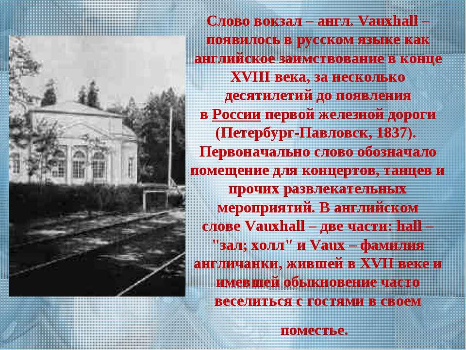 Слововокзал– англ.Vauxhall– появилось в русском языке как английское заим...
