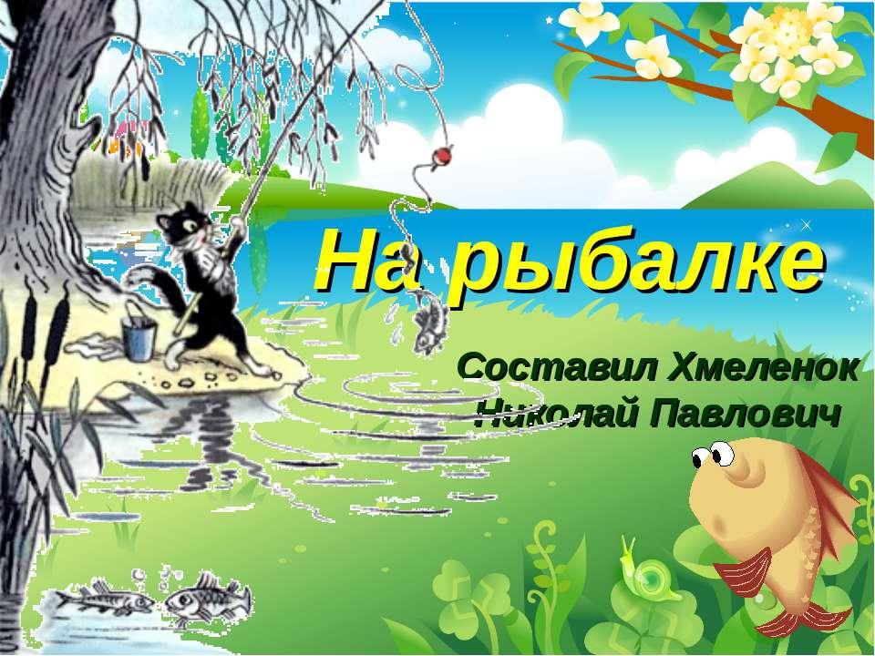 Составил Хмеленок Николай Павлович На рыбалке