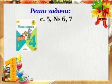 Реши задачи: с. 5, № 6, 7
