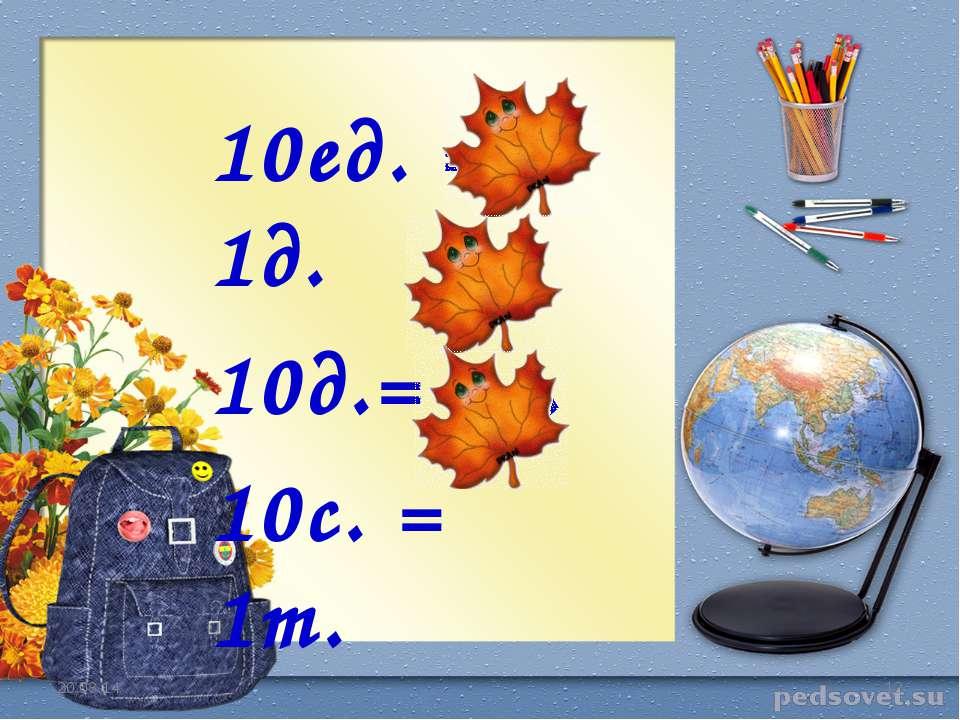 * * 10ед. = 1д. 10д.= 1с. 10с. = 1т.