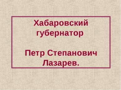 Хабаровский губернатор Петр Степанович Лазарев.