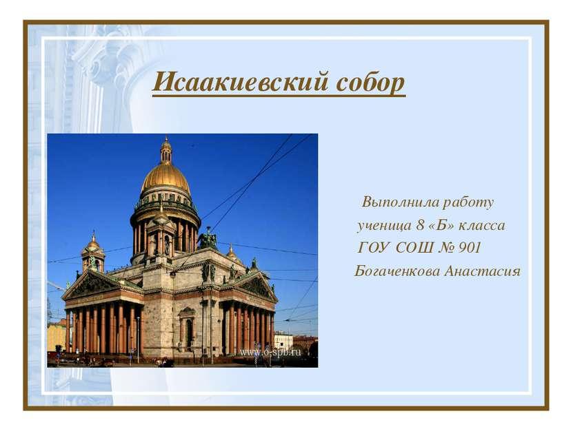Исаакиевский собор Выполнила работу ученица 8 «Б» класса ГОУ СОШ № 901 Богаче...