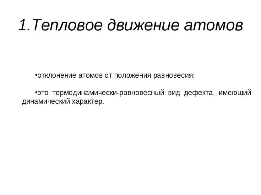 1.Тепловое движение атомов отклонение атомов от положения равновесия; это тер...