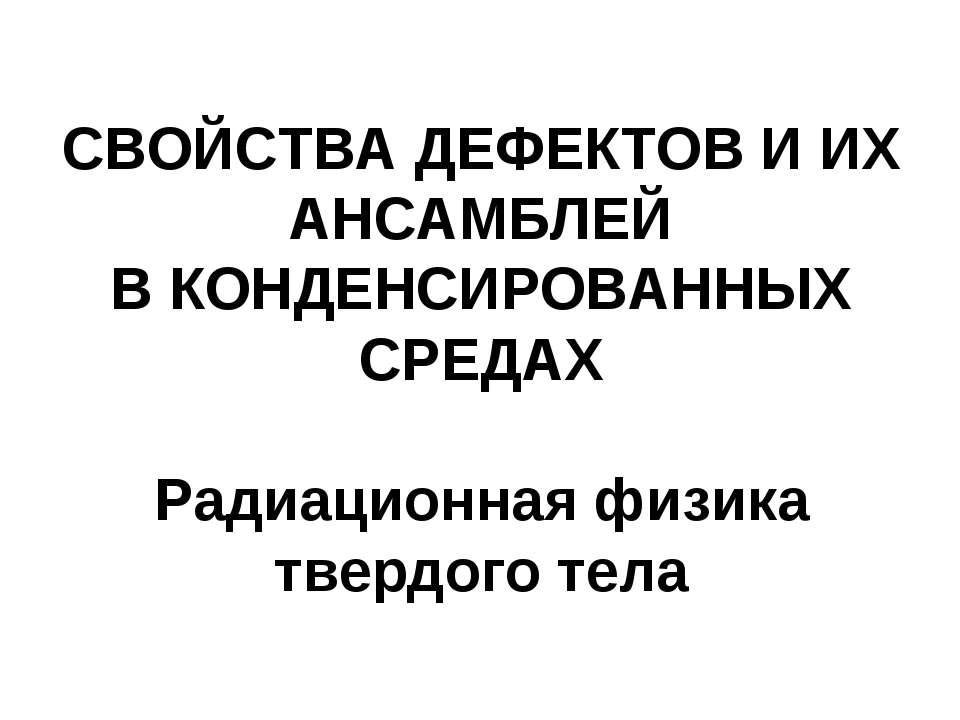 СВОЙСТВА ДЕФЕКТОВ И ИХ АНСАМБЛЕЙ В КОНДЕНСИРОВАННЫХ СРЕДАХ Радиационная физик...
