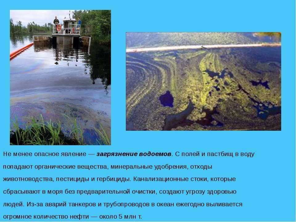 Не менее опасное явление — загрязнение водоемов. С полей и пастбищ в воду поп...