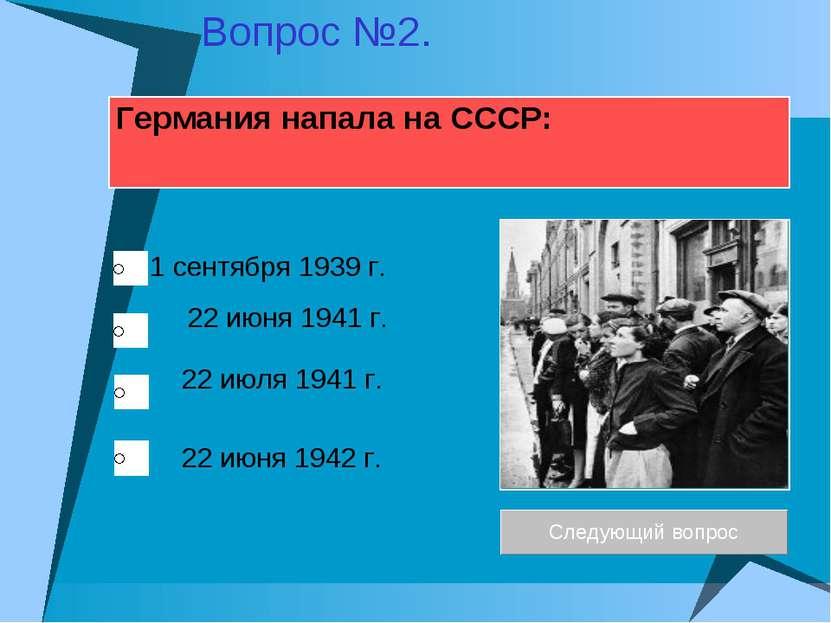 Германия напала на СССР: 22 июня 1941 г. 22 июля 1941 г. 1 сентября 1939 г. 2...