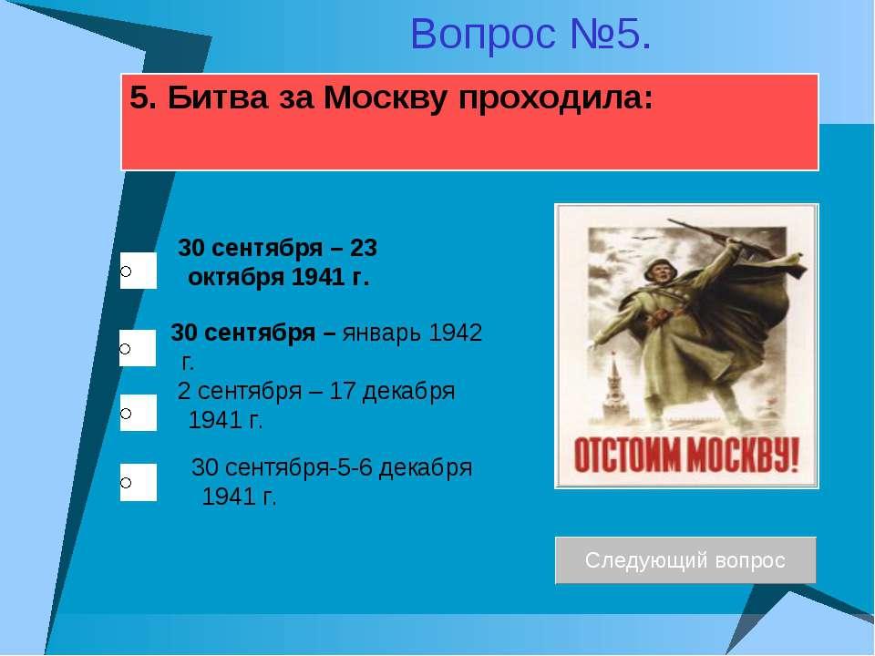 5. Битва за Москву проходила: 30 сентября – январь 1942 г. 2 сентября – 17 де...
