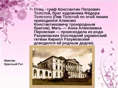 Отец - граф Константин Петрович Толстой, брат художника Федора Толстого (Лев ...