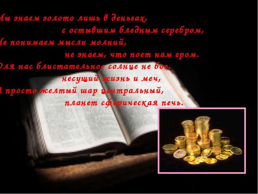 Мы знаем золото лишь в деньгах, с остывшим бледным серебром, Не понимаем мысл...