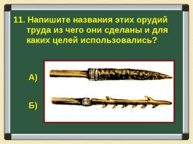 11. Напишите названия этих орудий труда из чего они сделаны и для каких целей...