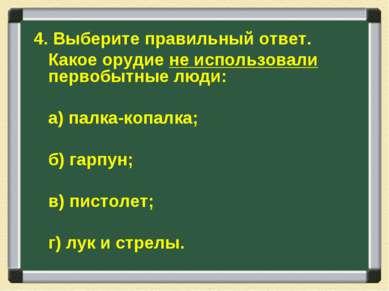 4. Выберите правильный ответ. Какое орудие не использовали первобытные люди: ...