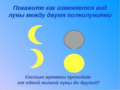 Покажите как изменяется вид луны между двумя полнолуниями Сколько времени про...