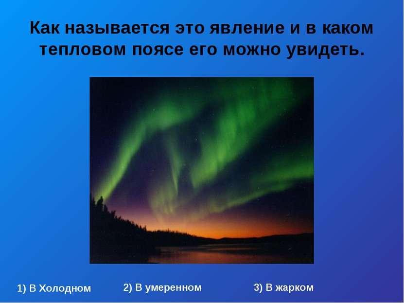 Как называется это явление и в каком тепловом поясе его можно увидеть. 1) В Х...