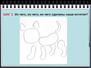 ШАГ 1. Из чего, из чего, из чего сделаны наши котятки?