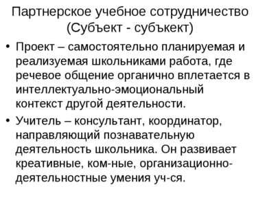 Партнерское учебное сотрудничество (Субъект - субъкект) Проект – самостоятель...