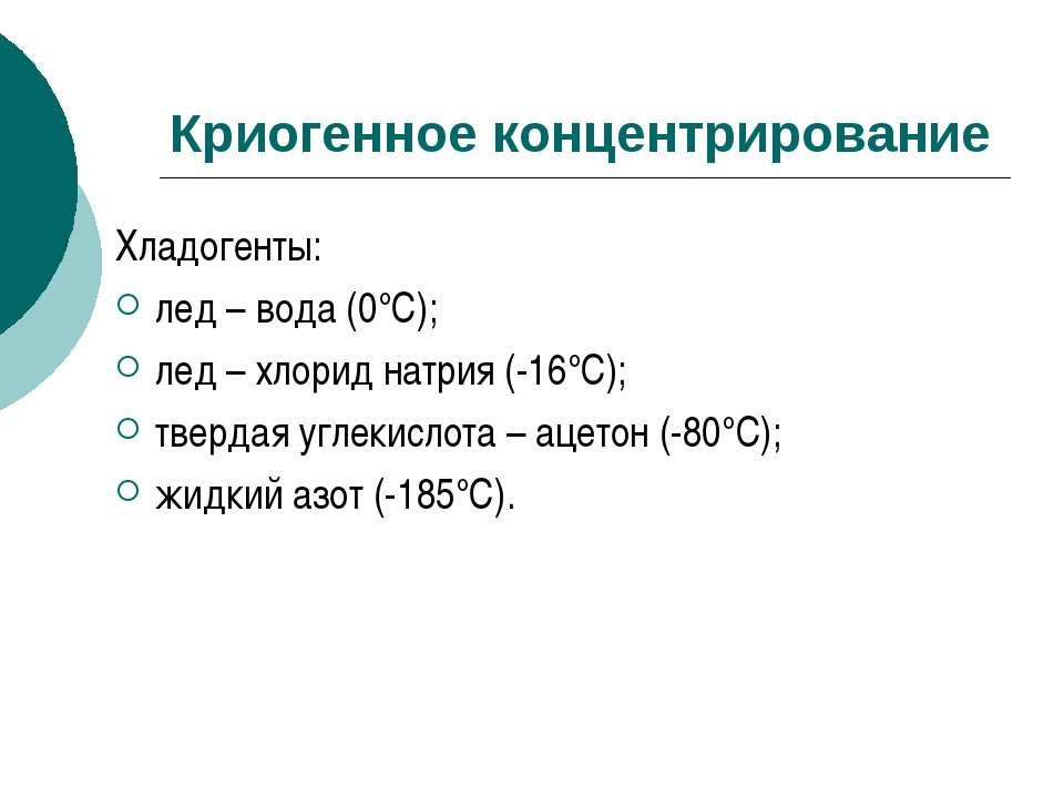 Криогенное концентрирование Хладогенты: лед – вода (0°С); лед – хлорид натрия...