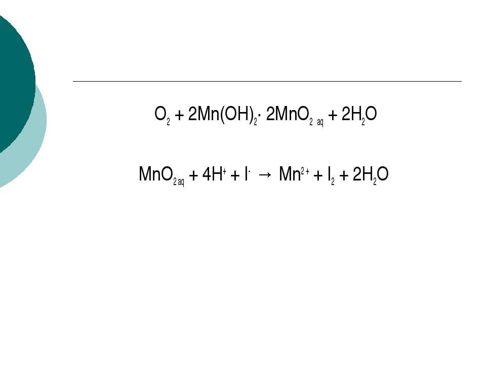 O2 + 2Mn(OH)2· 2MnO2 aq + 2H2O MnO2 aq + 4H+ + I- → Mn2 + + I2 + 2H2O