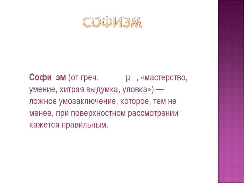 Софи зм(отгреч.σόφισμα, «мастерство, умение, хитрая выдумка, уловка») — ло...