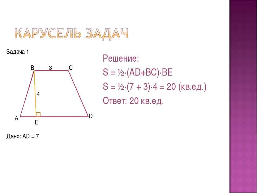 Дано: AD = 7 Решение: S = ½·(AD+BC)·BE S = ½·(7 + 3)·4 = 20 (кв.ед.) Ответ: 2...