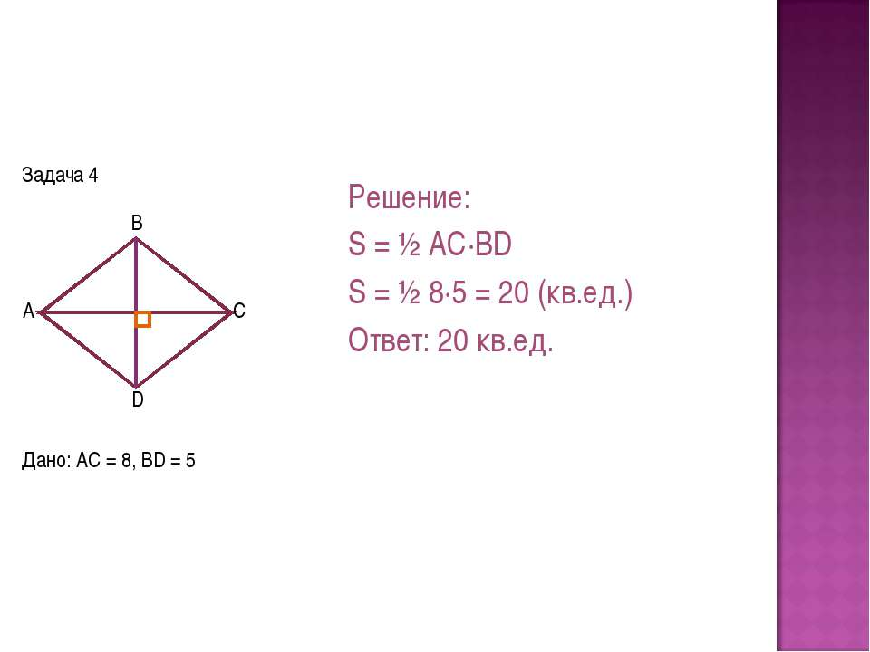 Задача 4 Дано: AC = 8, BD = 5 Решение: S = ½ AC·BD S = ½ 8·5 = 20 (кв.ед.) От...