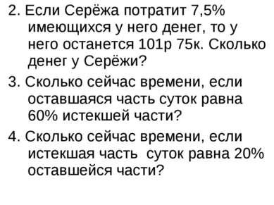 2. Если Серёжа потратит 7,5% имеющихся у него денег, то у него останется 101р...