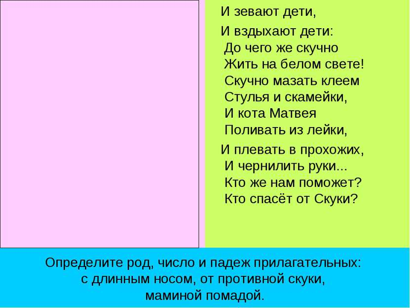 Определите род, число и падеж прилагательных: с длинным носом, от противной с...