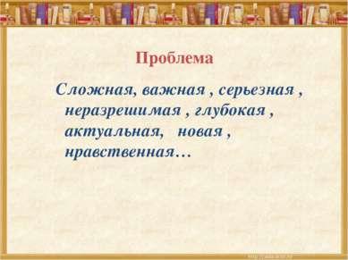 Проблема Сложная, важная , серьезная , неразрешимая , глубокая , актуальная, ...