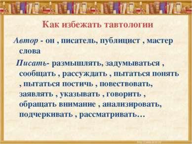 Как избежать тавтологии Автор - он , писатель, публицист , мастер слова Писат...