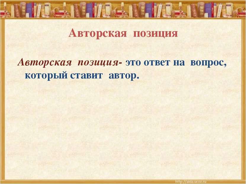 Авторская позиция Авторская позиция- это ответ на вопрос, который ставит автор.