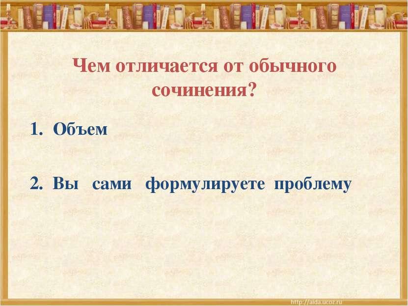 Чем отличается от обычного сочинения? Объем Вы сами формулируете проблему