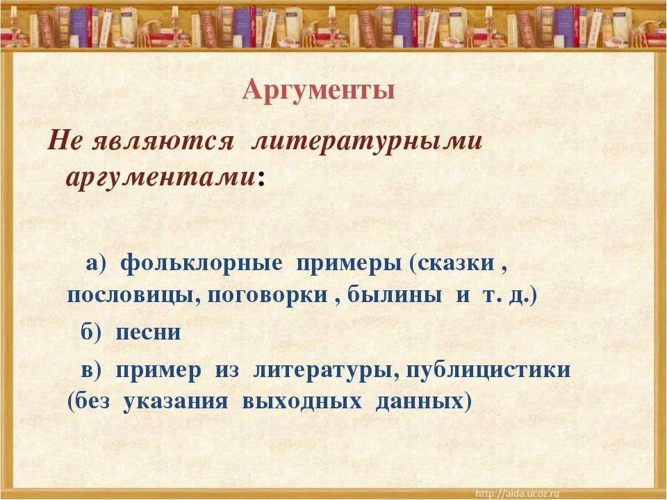 Аргументы Не являются литературными аргументами: а) фольклорные примеры (сказ...
