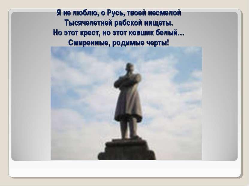 Я не люблю, о Русь, твоей несмелой Тысячелетней рабской нищеты. Но этот крест...