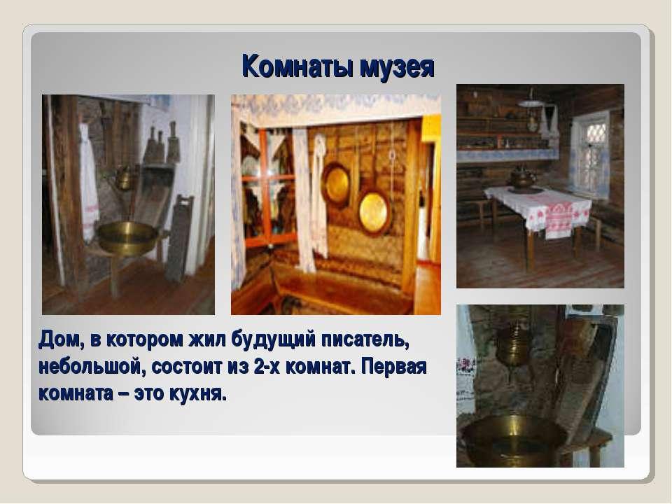 Комнаты музея Дом, в котором жил будущий писатель, небольшой, состоит из 2-х ...