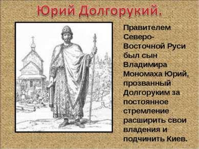 Правителем Северо-Восточной Руси был сын Владимира Мономаха Юрий, прозванный ...