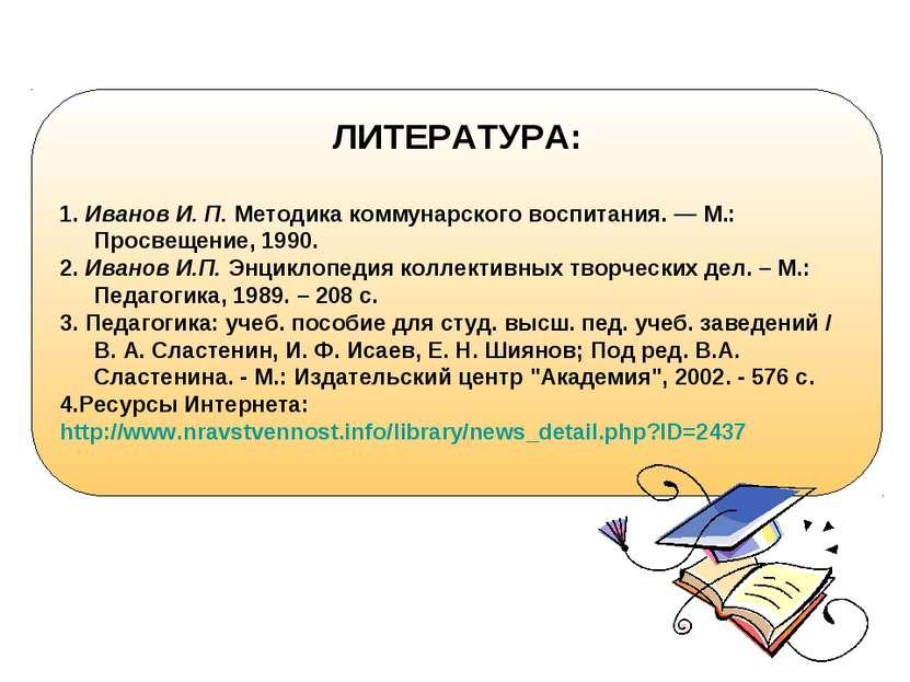 ЛИТЕРАТУРА: 1. Иванов И. П. Методика коммунарского воспитания. — М.: Просвеще...