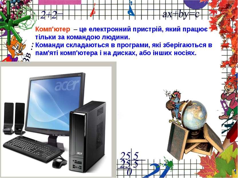 Комп'ютер – це електронний пристрій, який працює тільки за командою людини. К...