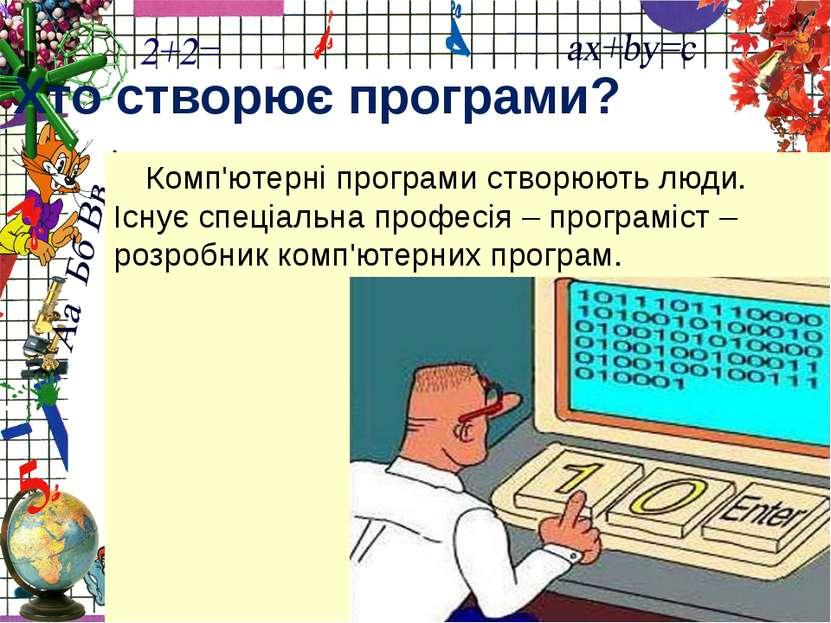 Комп'ютерні програми створюють люди. Існує спеціальна професія – програміст –...