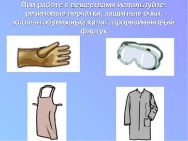 При работе с веществами используйте: резиновые перчатки, защитные очки, хлопч...